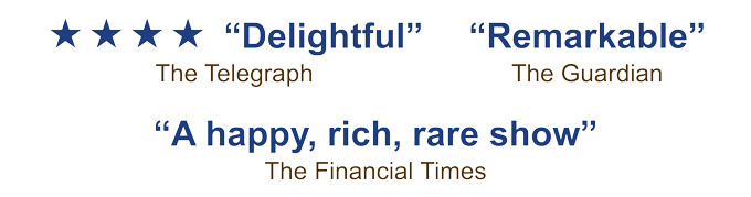 5 star Delightful - The Telegraph, Remarkable - The Guardian, A happy rich, rare show -  The Financial Times