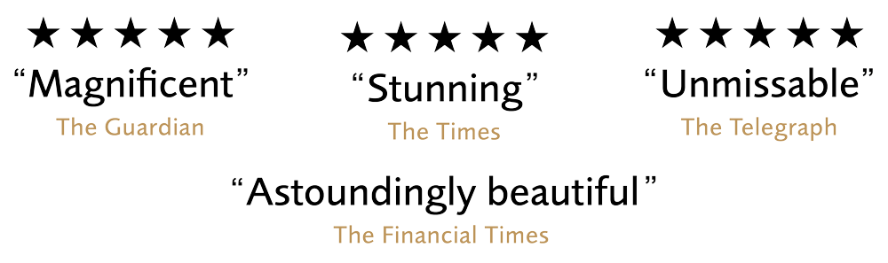5 Stars Magnificent - The Guardian, 5 Stars Stunning - The Times, 5 Stars Unmissable - The Telegraph, Astoundingly Beautiful - The Financial Times
